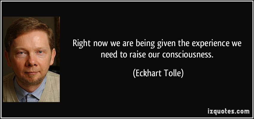 quote-right-now-we-are-being-given-the-experience-we-need-to-raise-our-consciousness-eckhart-tolle-273212